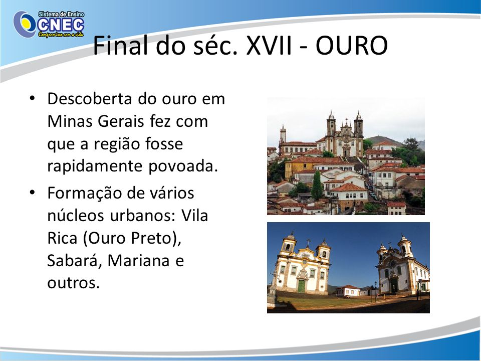 Final do séc. XVII - OURO Descoberta do ouro em Minas Gerais fez com que a região fosse rapidamente povoada. Formação de vários núcleos urbanos: Vila