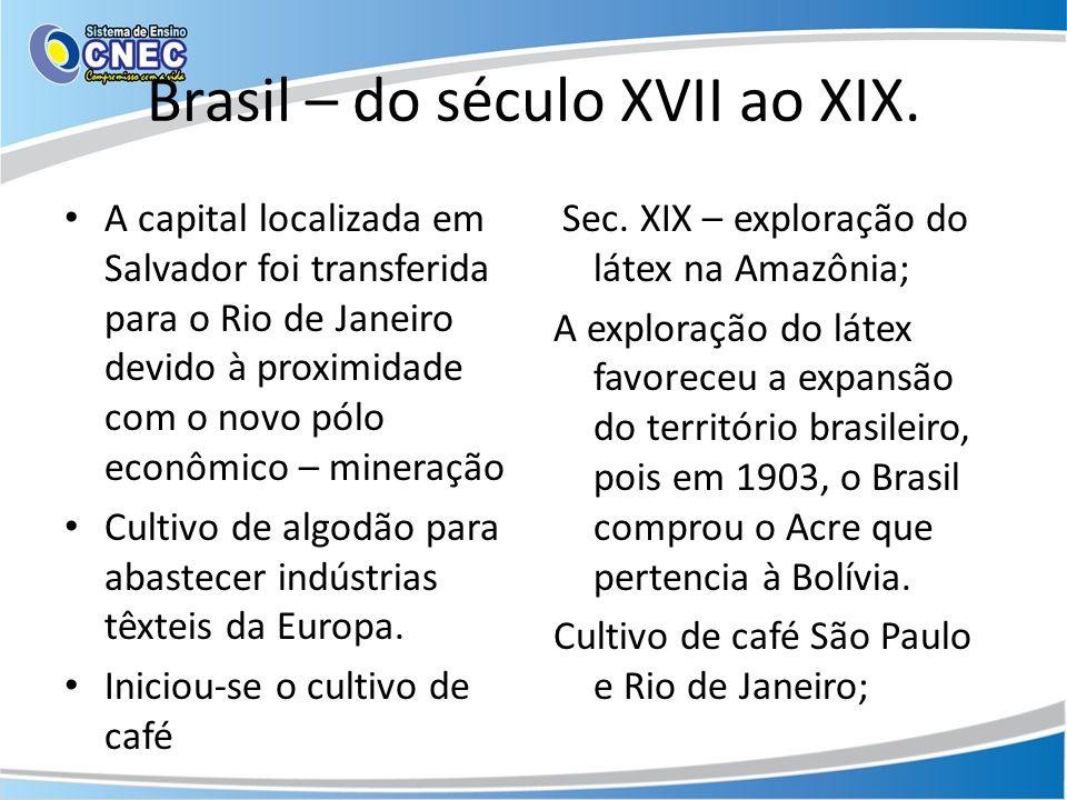 Brasil – do século XVII ao XIX. A capital localizada em Salvador foi transferida para o Rio de Janeiro devido à proximidade com o novo pólo econômico