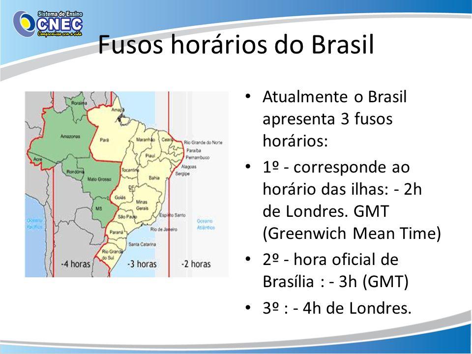 Fusos horários do Brasil Atualmente o Brasil apresenta 3 fusos horários: 1º - corresponde ao horário das ilhas: - 2h de Londres. GMT (Greenwich Mean T