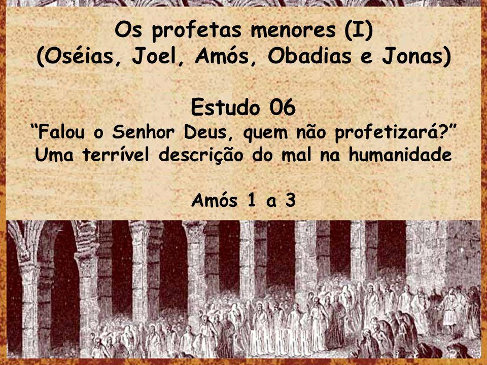 Os profetas menores (I) (Oséias, Joel, Amós, Obadias e Jonas) Estudo 06 Falou o Senhor Deus, quem não profetizará? Uma terrível descrição do mal na hu
