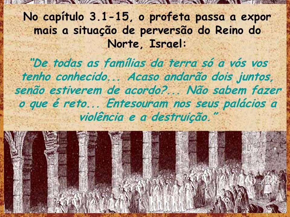 No capítulo 3.1-15, o profeta passa a expor mais a situação de perversão do Reino do Norte, Israel: De todas as famílias da terra só a vós vos tenho c