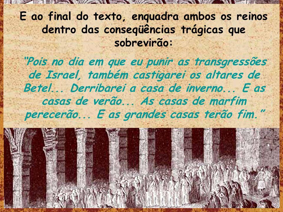 E ao final do texto, enquadra ambos os reinos dentro das conseqüências trágicas que sobrevirão: Pois no dia em que eu punir as transgressões de Israel