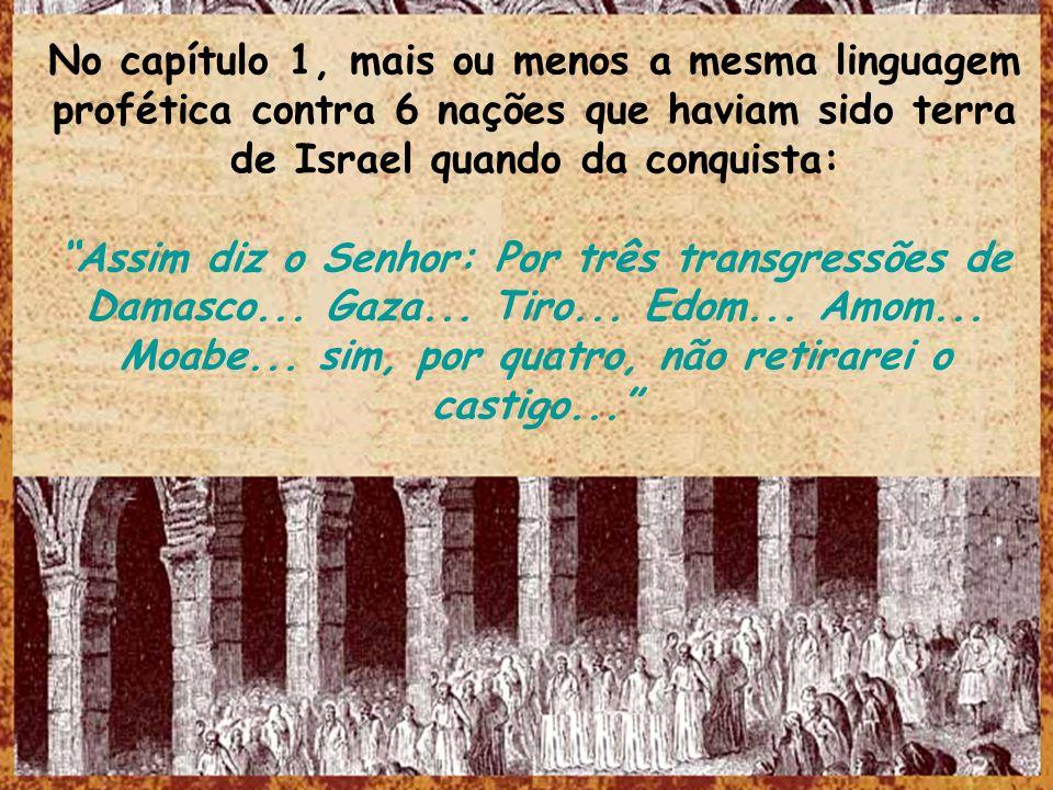 No capítulo 1, mais ou menos a mesma linguagem profética contra 6 nações que haviam sido terra de Israel quando da conquista: Assim diz o Senhor: Por