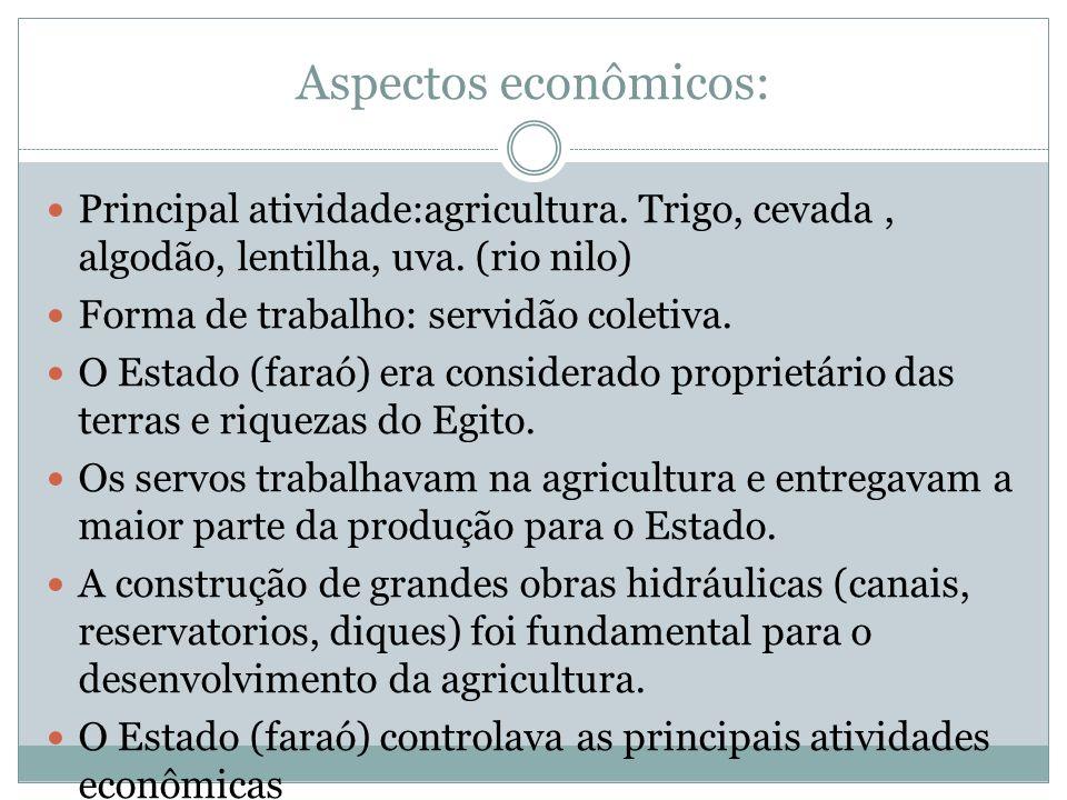Aspectos econômicos: Principal atividade:agricultura. Trigo, cevada, algodão, lentilha, uva. (rio nilo) Forma de trabalho: servidão coletiva. O Estado