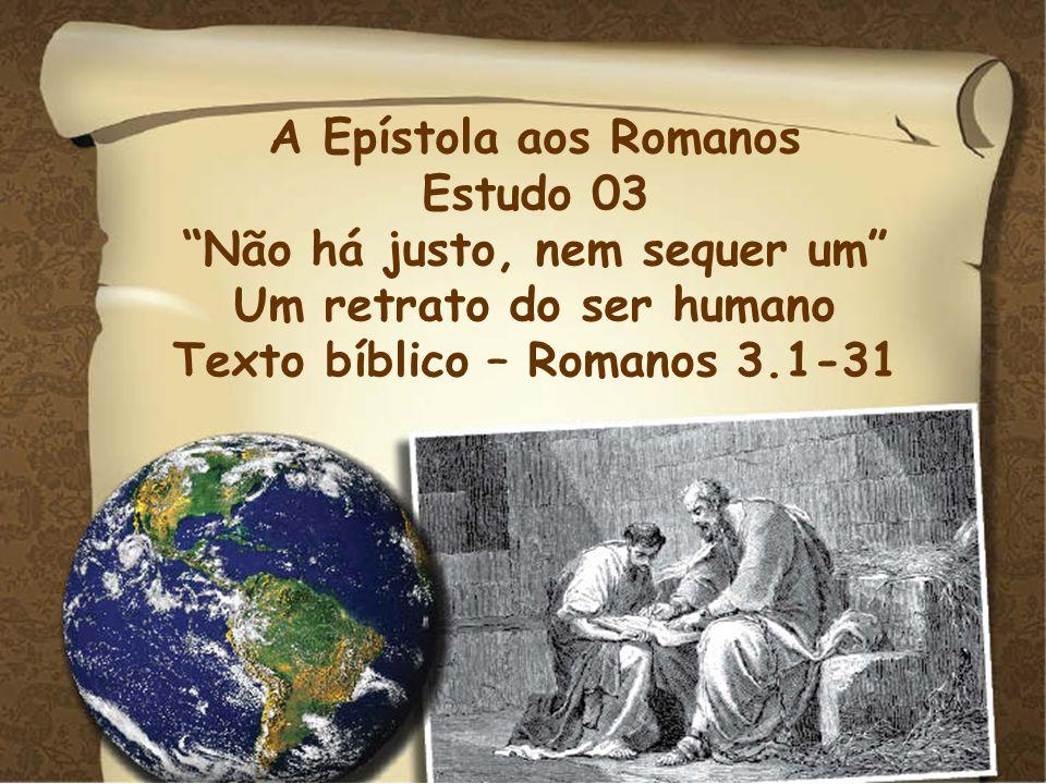 A Epístola aos Romanos Estudo 03 Não há justo, nem sequer um Um retrato do ser humano Texto bíblico – Romanos 3.1-31
