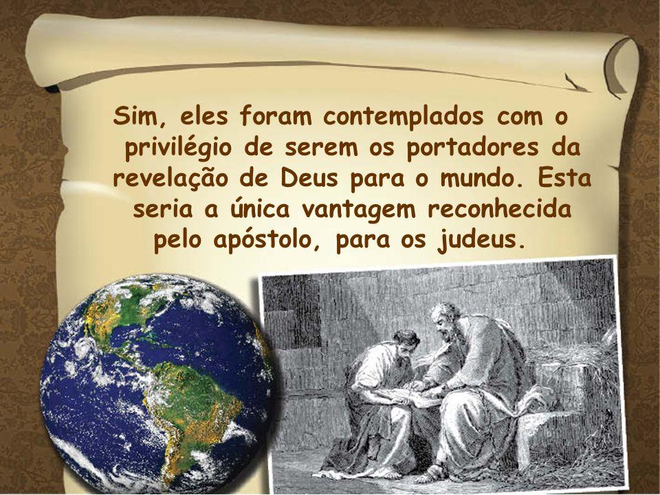 Sim, eles foram contemplados com o privilégio de serem os portadores da revelação de Deus para o mundo. Esta seria a única vantagem reconhecida pelo a