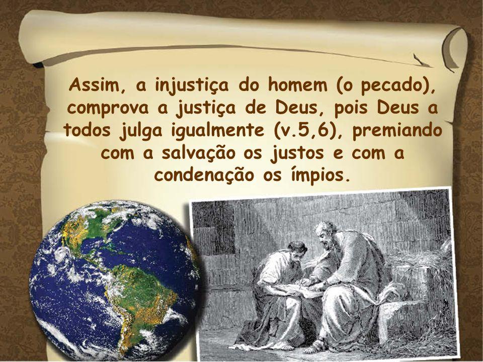 Assim, a injustiça do homem (o pecado), comprova a justiça de Deus, pois Deus a todos julga igualmente (v.5,6), premiando com a salvação os justos e c