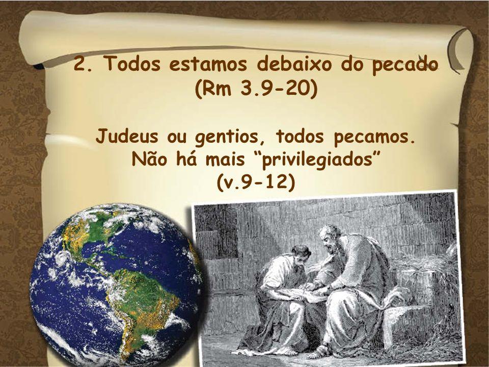 2. Todos estamos debaixo do pecado (Rm 3.9-20) Judeus ou gentios, todos pecamos. Não há mais privilegiados (v.9-12)