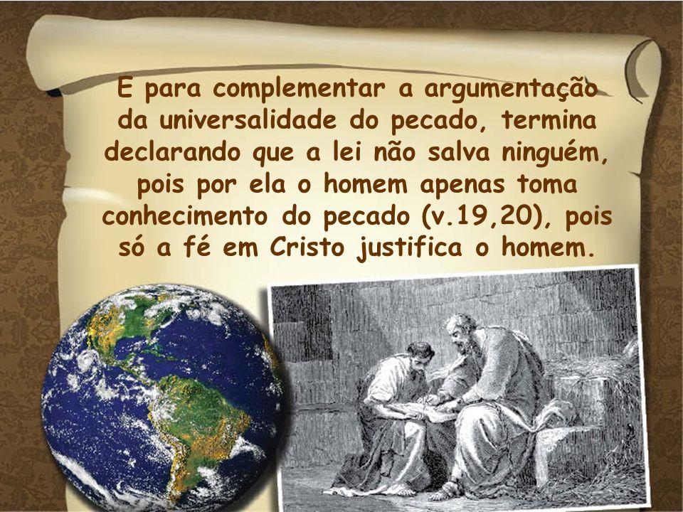 E para complementar a argumentação da universalidade do pecado, termina declarando que a lei não salva ninguém, pois por ela o homem apenas toma conhe