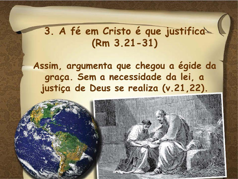 3. A fé em Cristo é que justifica (Rm 3.21-31) Assim, argumenta que chegou a égide da graça. Sem a necessidade da lei, a justiça de Deus se realiza (v