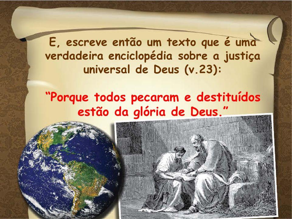 E, escreve então um texto que é uma verdadeira enciclopédia sobre a justiça universal de Deus (v.23): Porque todos pecaram e destituídos estão da glór