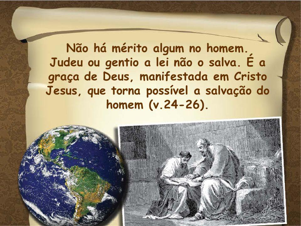 Não há mérito algum no homem. Judeu ou gentio a lei não o salva. É a graça de Deus, manifestada em Cristo Jesus, que torna possível a salvação do home