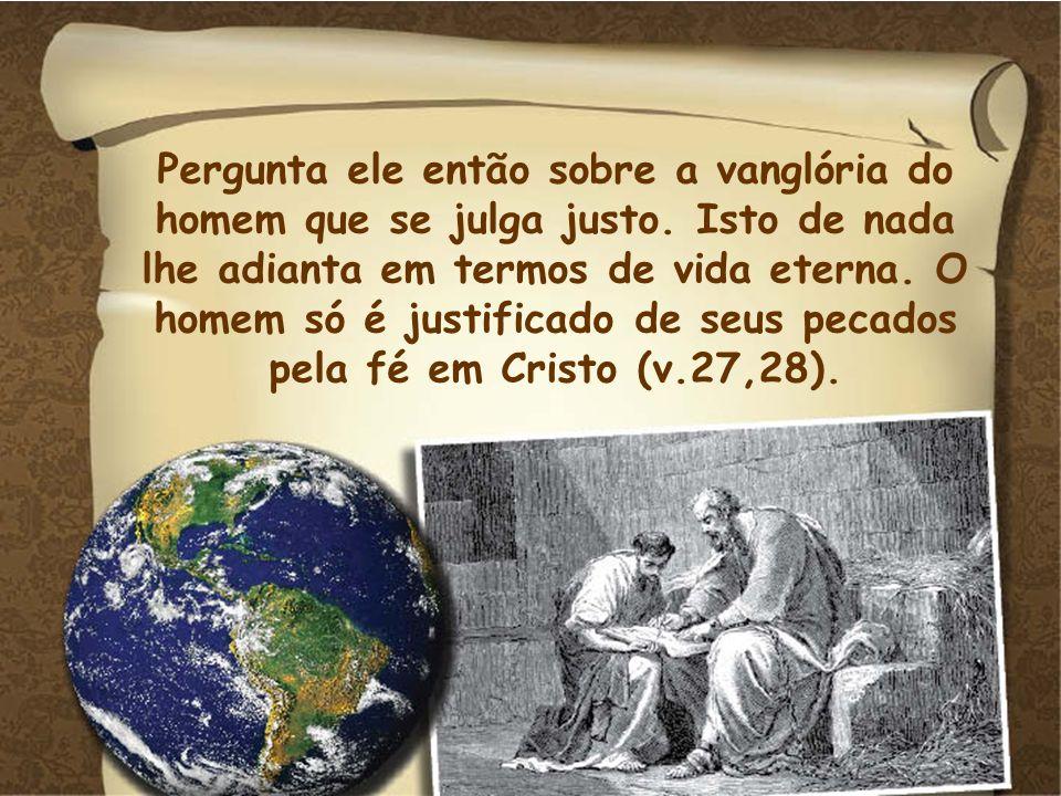Pergunta ele então sobre a vanglória do homem que se julga justo. Isto de nada lhe adianta em termos de vida eterna. O homem só é justificado de seus