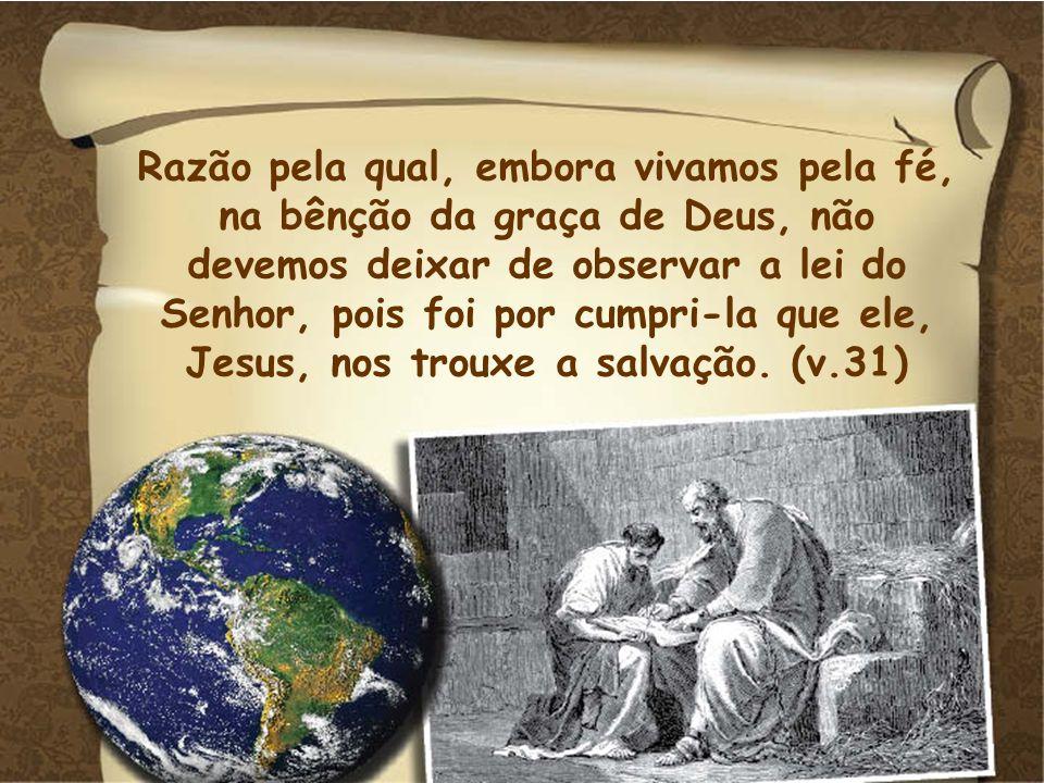 Razão pela qual, embora vivamos pela fé, na bênção da graça de Deus, não devemos deixar de observar a lei do Senhor, pois foi por cumpri-la que ele, J