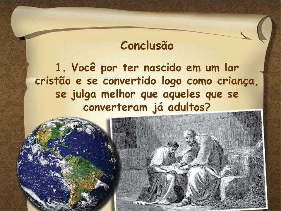Conclusão 1. Você por ter nascido em um lar cristão e se convertido logo como criança, se julga melhor que aqueles que se converteram já adultos?
