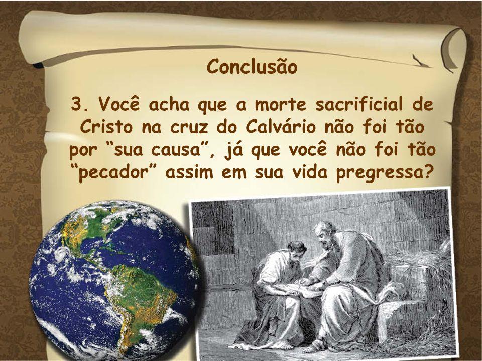 Conclusão 3. Você acha que a morte sacrificial de Cristo na cruz do Calvário não foi tão por sua causa, já que você não foi tão pecador assim em sua v