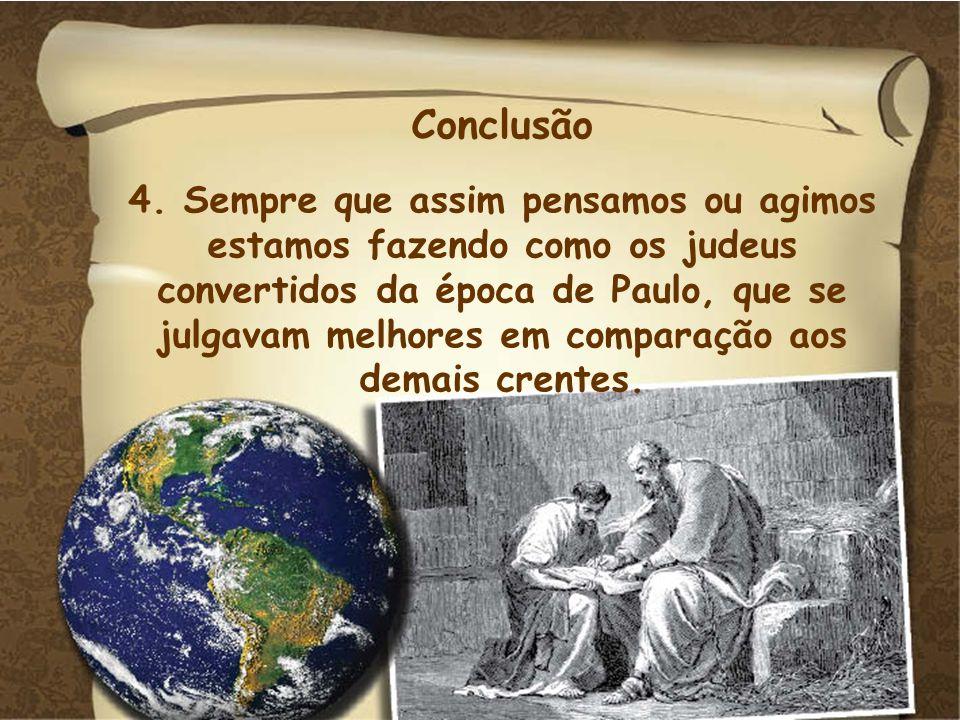 Conclusão 4. Sempre que assim pensamos ou agimos estamos fazendo como os judeus convertidos da época de Paulo, que se julgavam melhores em comparação