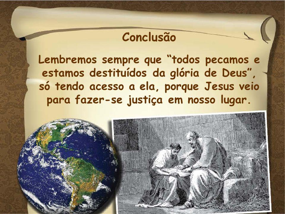 Conclusão Lembremos sempre que todos pecamos e estamos destituídos da glória de Deus, só tendo acesso a ela, porque Jesus veio para fazer-se justiça e