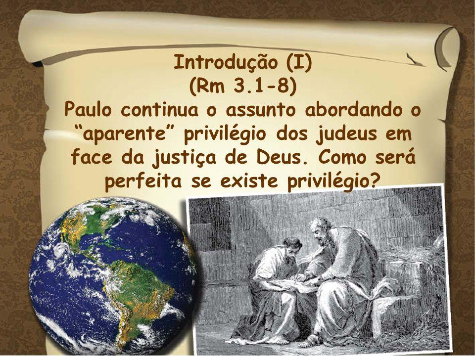Introdução (I) (Rm 3.1-8) Paulo continua o assunto abordando o aparente privilégio dos judeus em face da justiça de Deus. Como será perfeita se existe
