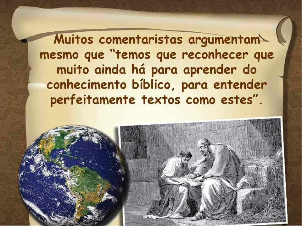 Muitos comentaristas argumentam mesmo que temos que reconhecer que muito ainda há para aprender do conhecimento bíblico, para entender perfeitamente t