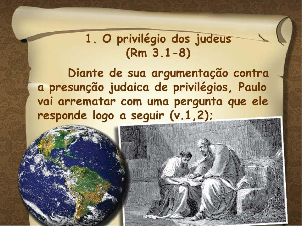 1. O privilégio dos judeus (Rm 3.1-8) Diante de sua argumentação contra a presunção judaica de privilégios, Paulo vai arrematar com uma pergunta que e