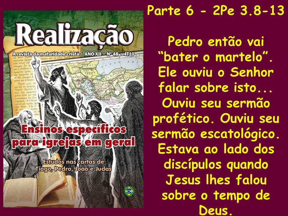 Parte 6 - 2Pe 3.8-13 Pedro então vai bater o martelo. Ele ouviu o Senhor falar sobre isto... Ouviu seu sermão profético. Ouviu seu sermão escatológico