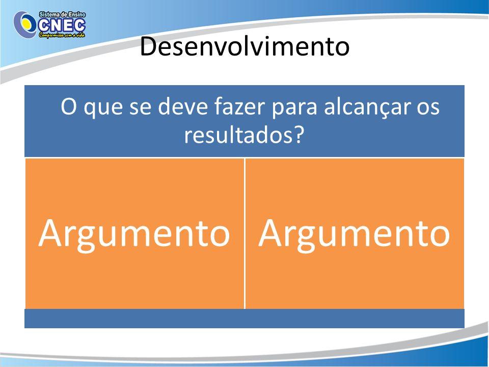 Desenvolvimento O que se deve fazer para alcançar os resultados? Argumento