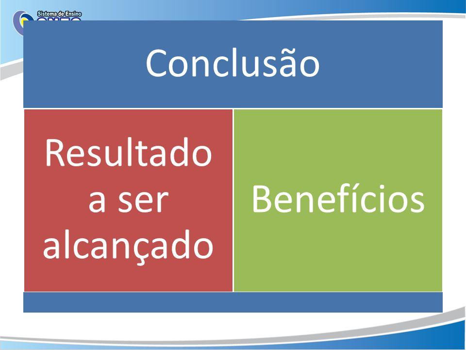 Conclusão Resultado a ser alcançado Benefícios