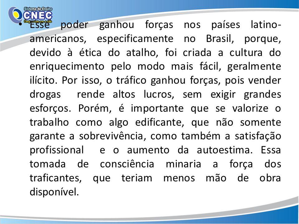 Esse poder ganhou forças nos países latino- americanos, especificamente no Brasil, porque, devido à ética do atalho, foi criada a cultura do enriquecimento pelo modo mais fácil, geralmente ilícito.