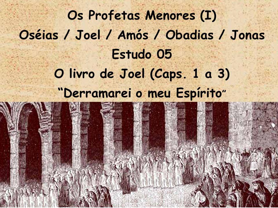 Os Profetas Menores (I) Oséias / Joel / Amós / Obadias / Jonas Estudo 05 O livro de Joel (Caps. 1 a 3) Derramarei o meu Espírito