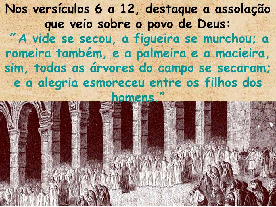 Nos versículos 6 a 12, destaque a assolação que veio sobre o povo de Deus: A vide se secou, a figueira se murchou; a romeira também, e a palmeira e a