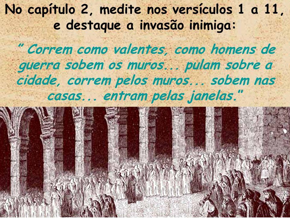 No capítulo 2, medite nos versículos 1 a 11, e destaque a invasão inimiga: Correm como valentes, como homens de guerra sobem os muros... pulam sobre a