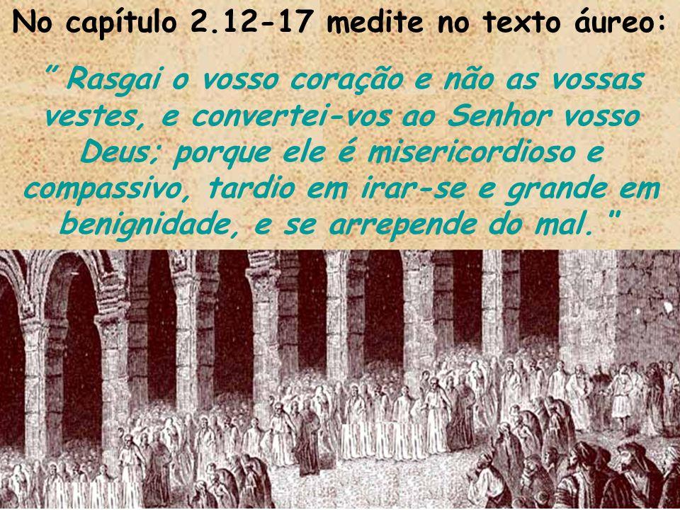 No capítulo 2.12-17 medite no texto áureo: Rasgai o vosso coração e não as vossas vestes, e convertei-vos ao Senhor vosso Deus; porque ele é misericor