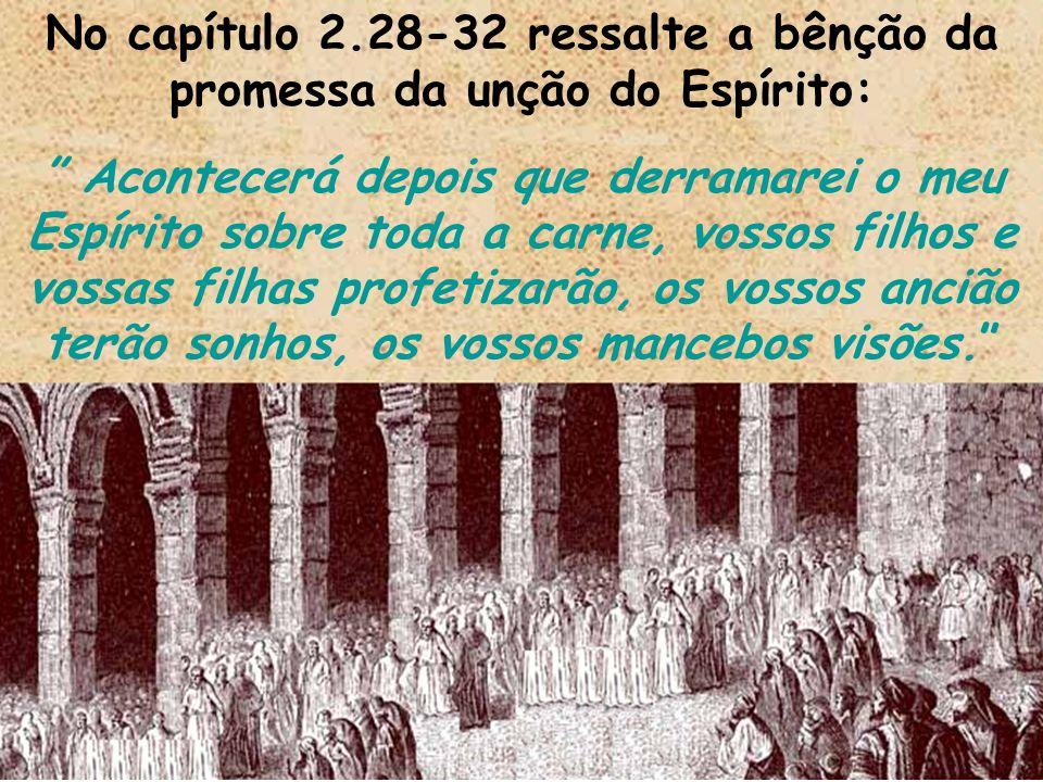 No capítulo 2.28-32 ressalte a bênção da promessa da unção do Espírito: Acontecerá depois que derramarei o meu Espírito sobre toda a carne, vossos fil