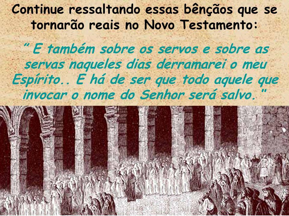 Continue ressaltando essas bênçãos que se tornarão reais no Novo Testamento: E também sobre os servos e sobre as servas naqueles dias derramarei o meu