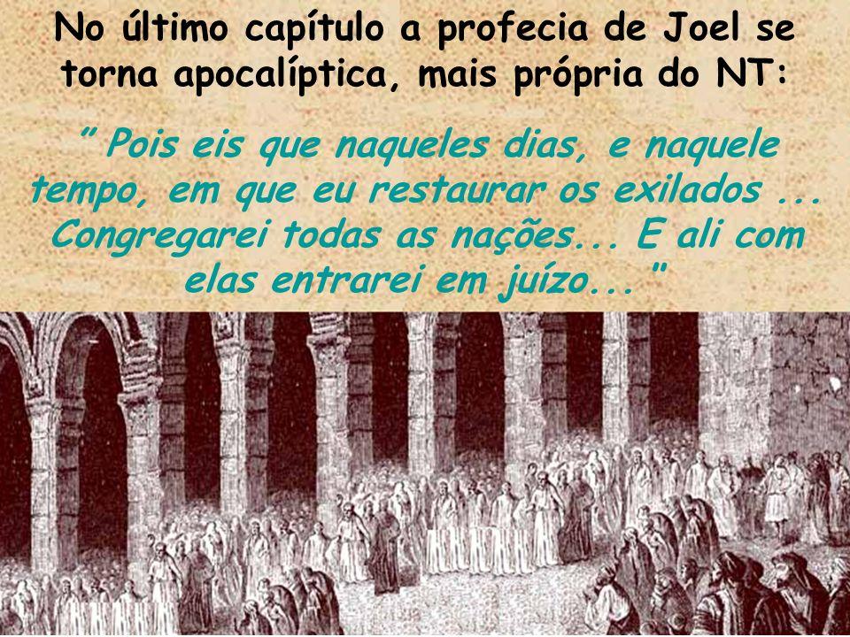 No último capítulo a profecia de Joel se torna apocalíptica, mais própria do NT: Pois eis que naqueles dias, e naquele tempo, em que eu restaurar os e