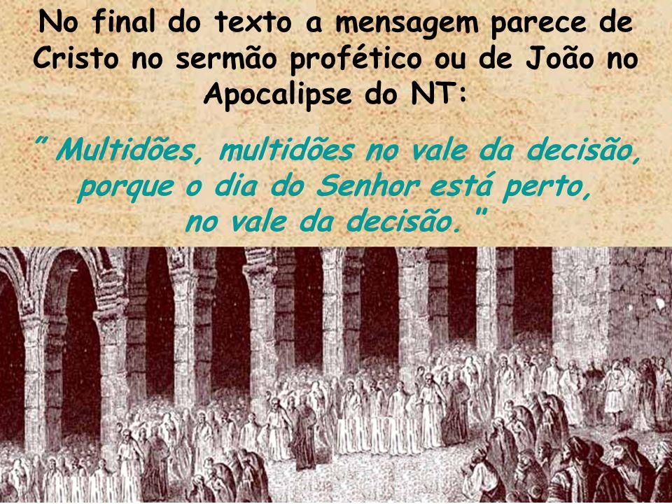 No final do texto a mensagem parece de Cristo no sermão profético ou de João no Apocalipse do NT: Multidões, multidões no vale da decisão, porque o di