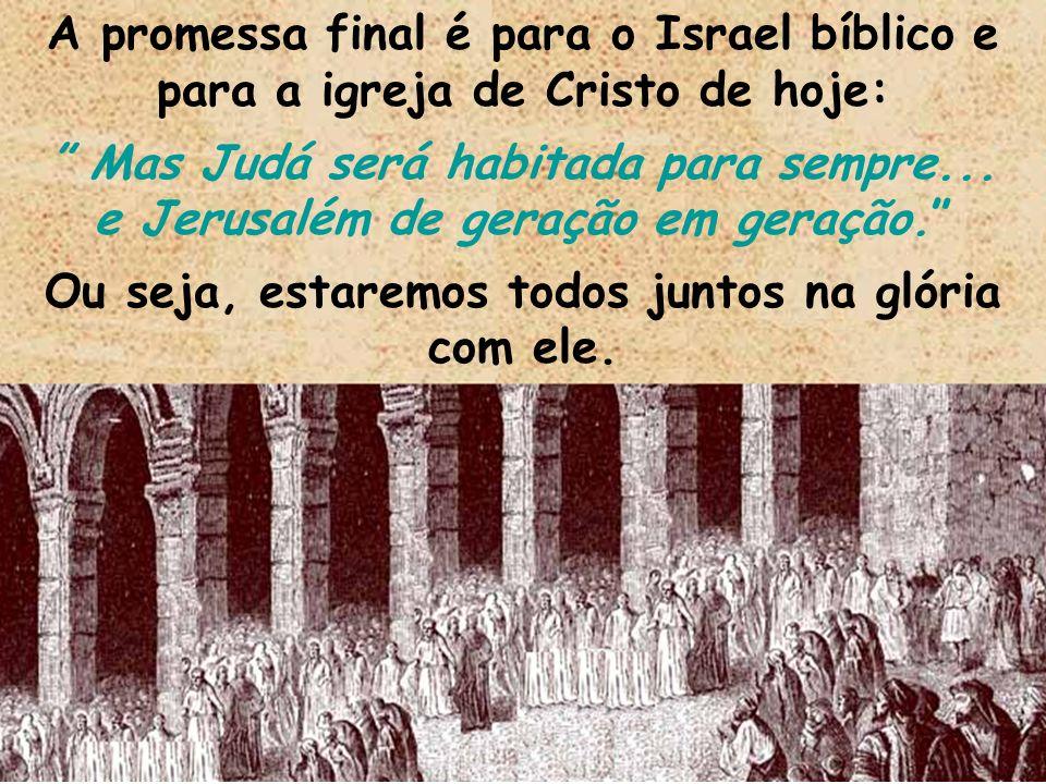 A promessa final é para o Israel bíblico e para a igreja de Cristo de hoje: Mas Judá será habitada para sempre... e Jerusalém de geração em geração. O
