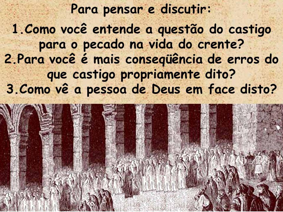 Para pensar e discutir: 1.Como você entende a questão do castigo para o pecado na vida do crente? 2.Para você é mais conseqüência de erros do que cast
