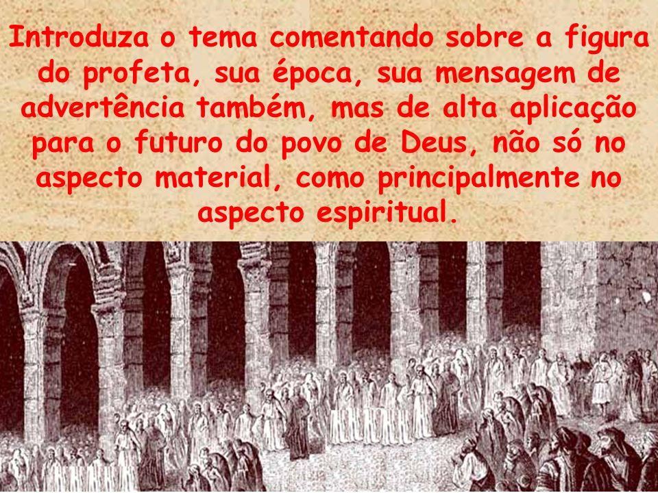 Introduza o tema comentando sobre a figura do profeta, sua época, sua mensagem de advertência também, mas de alta aplicação para o futuro do povo de D