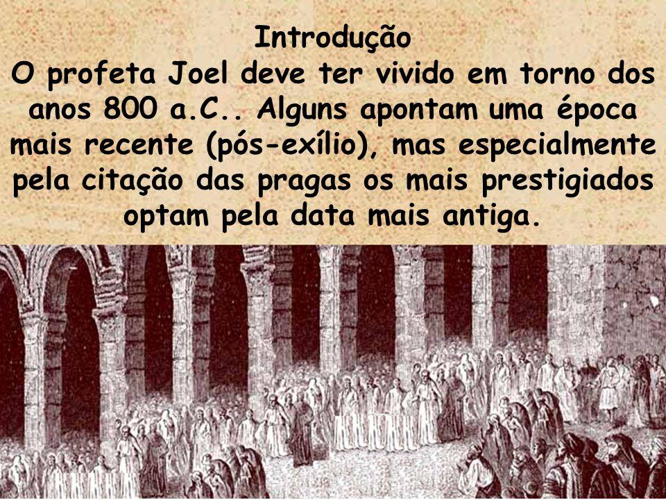 Introdução O profeta Joel deve ter vivido em torno dos anos 800 a.C.. Alguns apontam uma época mais recente (pós-exílio), mas especialmente pela citaç