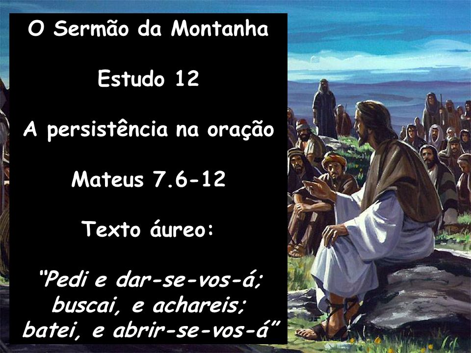 O Sermão da Montanha Estudo 12 A persistência na oração Mateus 7.6-12 Texto áureo: Pedi e dar-se-vos-á; buscai, e achareis; batei, e abrir-se-vos-á