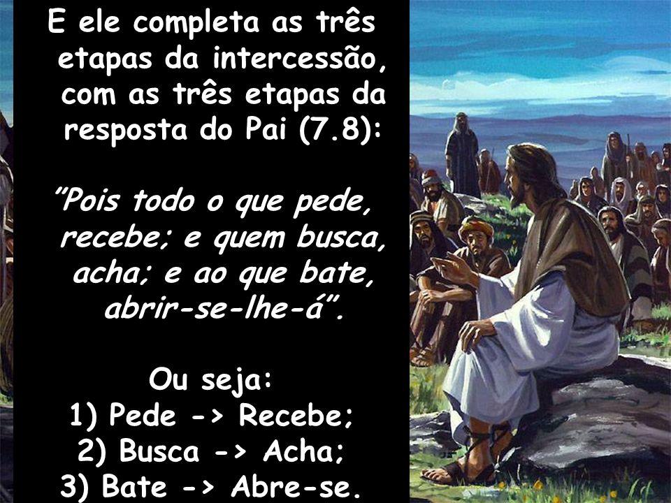 E ele completa as três etapas da intercessão, com as três etapas da resposta do Pai (7.8): Pois todo o que pede, recebe; e quem busca, acha; e ao que