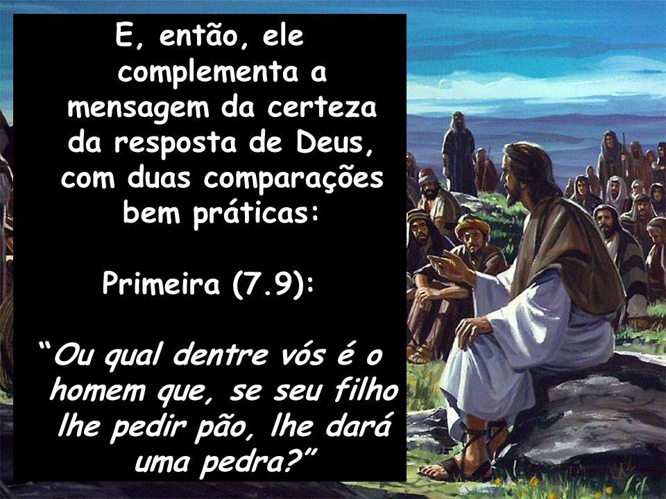 E, então, ele complementa a mensagem da certeza da resposta de Deus, com duas comparações bem práticas: Primeira (7.9): Ou qual dentre vós é o homem q