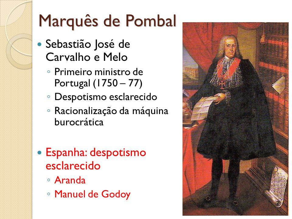 Marquês de Pombal Sebastião José de Carvalho e Melo Primeiro ministro de Portugal (1750 – 77) Despotismo esclarecido Racionalização da máquina burocrá