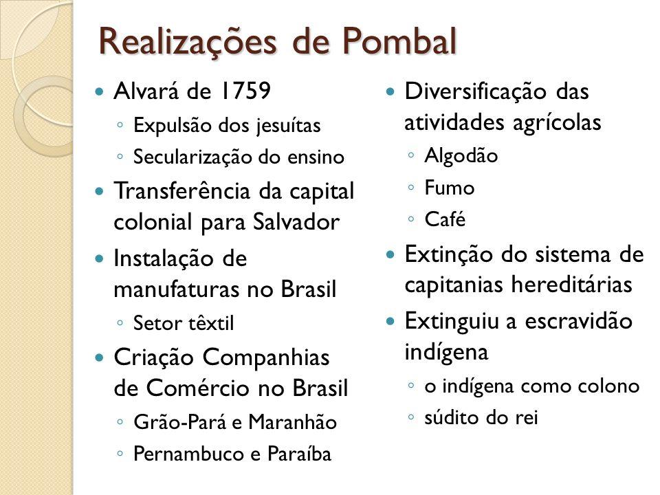 Realizações de Pombal Alvará de 1759 Expulsão dos jesuítas Secularização do ensino Transferência da capital colonial para Salvador Instalação de manuf