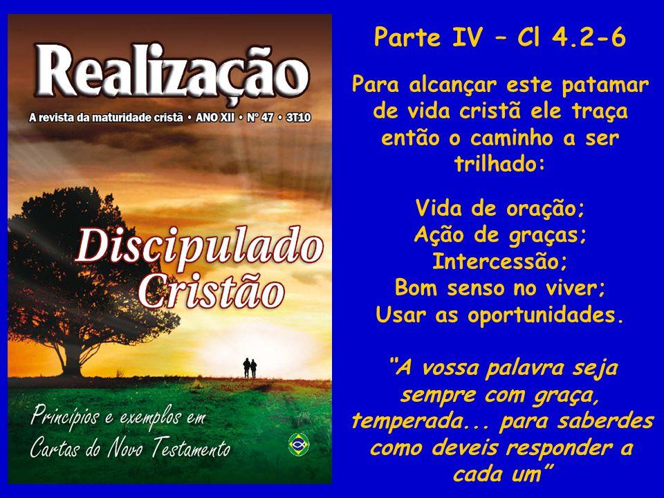 Parte IV – Cl 4.2-6 Para alcançar este patamar de vida cristã ele traça então o caminho a ser trilhado: Vida de oração; Ação de graças; Intercessão; B