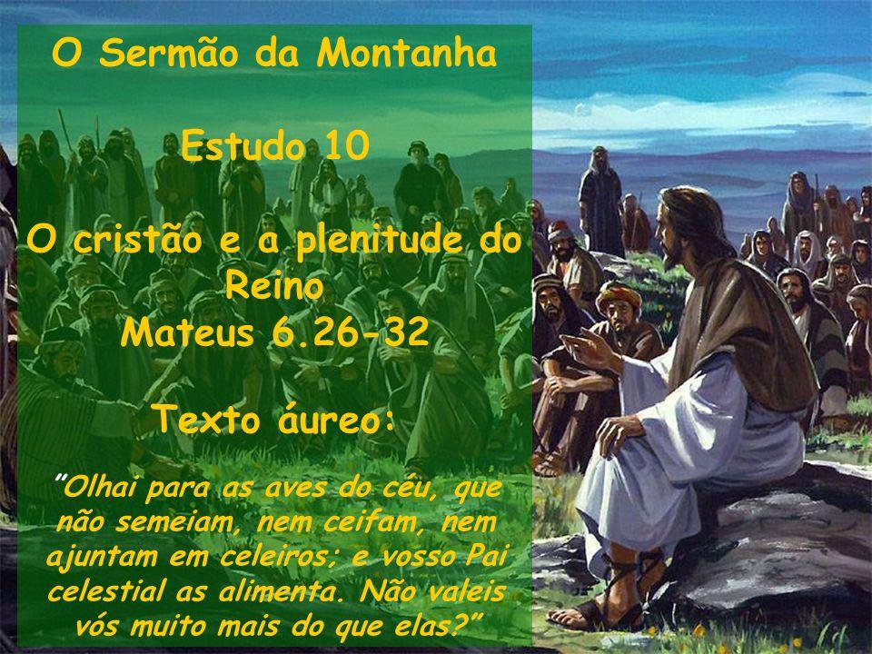 O Sermão da Montanha Estudo 10 O cristão e a plenitude do Reino Mateus 6.26-32 Texto áureo: Olhai para as aves do céu, que não semeiam, nem ceifam, ne