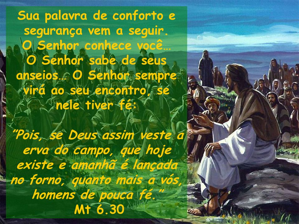 Sua palavra de conforto e segurança vem a seguir. O Senhor conhece você… O Senhor sabe de seus anseios… O Senhor sempre virá ao seu encontro, se nele