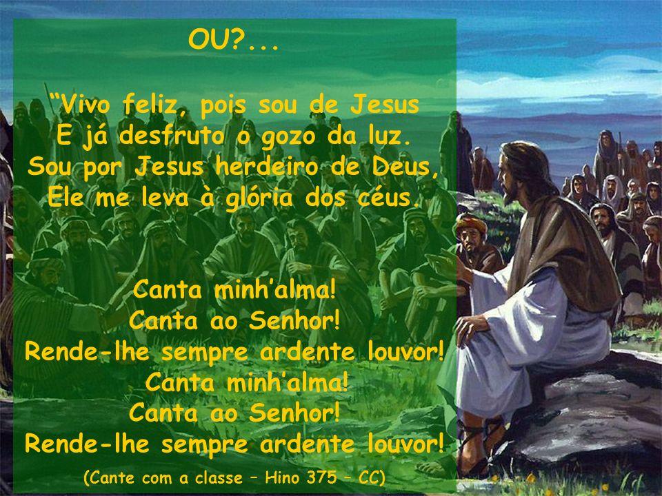 OU?... Vivo feliz, pois sou de Jesus E já desfruto o gozo da luz. Sou por Jesus herdeiro de Deus, Ele me leva à glória dos céus. Canta minhalma! Canta